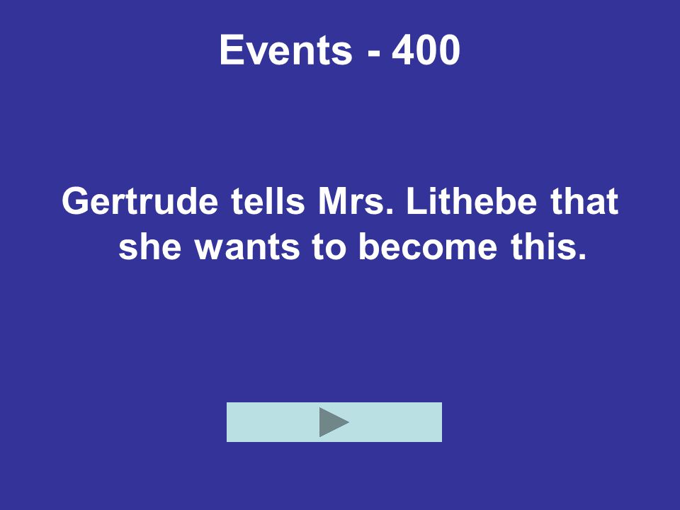 Events - 400 Gertrude tells Mrs. Lithebe that she wants to become this.