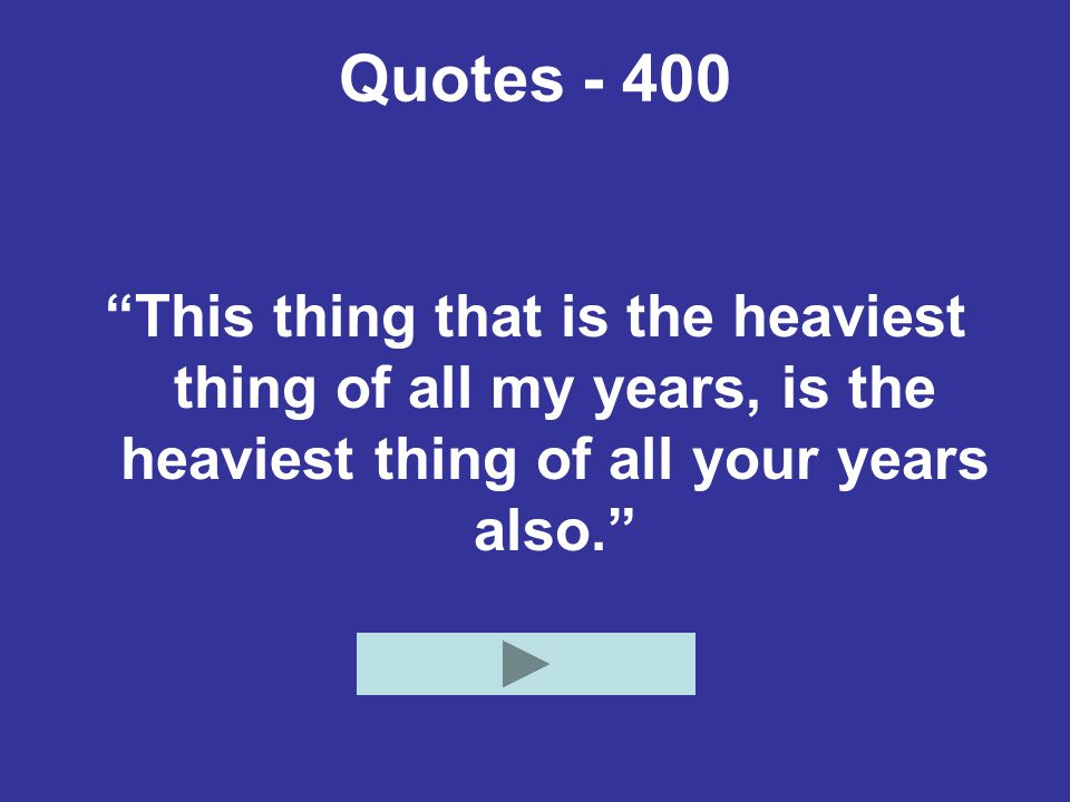 Quotes This thing that is the heaviest thing of all my years, is the heaviest thing of all your years also.