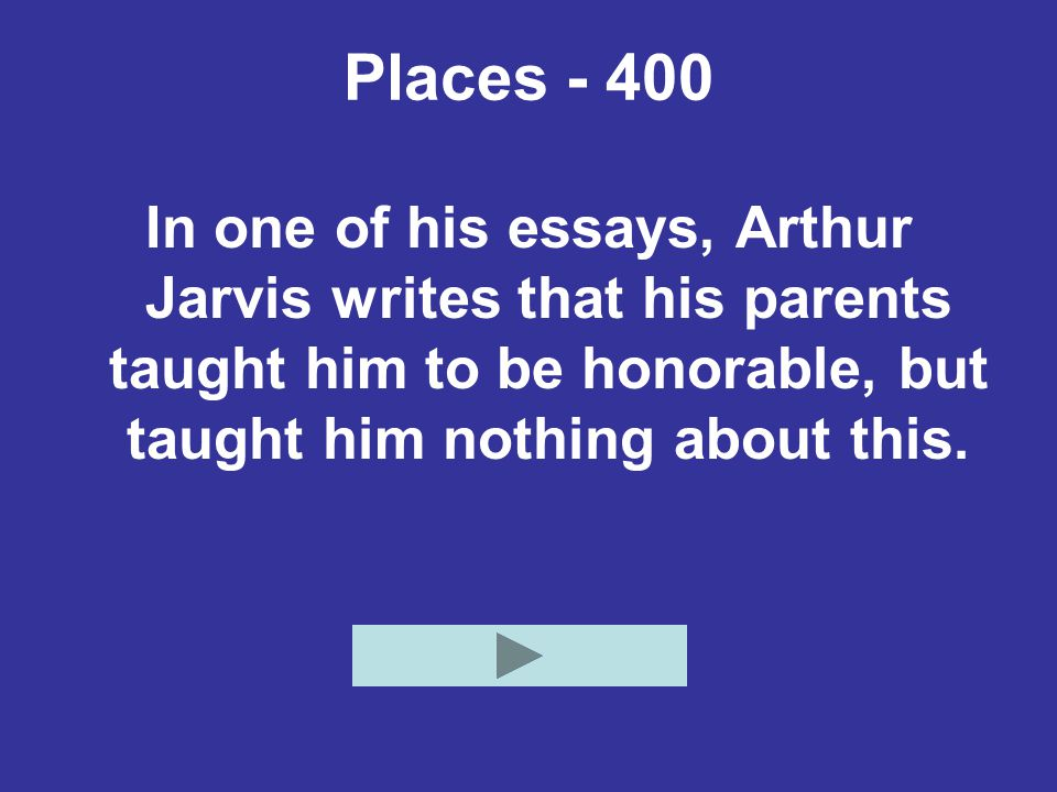 Places In one of his essays, Arthur Jarvis writes that his parents taught him to be honorable, but taught him nothing about this.