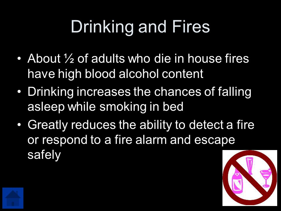 Drinking and Fires About ½ of adults who die in house fires have high blood alcohol content Drinking increases the chances of falling asleep while smoking in bed Greatly reduces the ability to detect a fire or respond to a fire alarm and escape safely