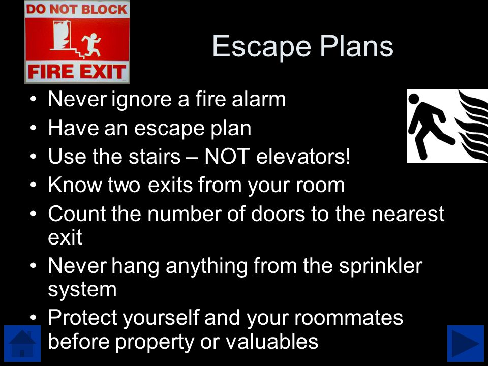 Escape Plans Never ignore a fire alarm Have an escape plan Use the stairs – NOT elevators.