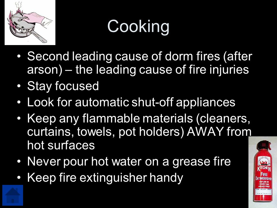 Cooking Second leading cause of dorm fires (after arson) – the leading cause of fire injuries Stay focused Look for automatic shut-off appliances Keep any flammable materials (cleaners, curtains, towels, pot holders) AWAY from hot surfaces Never pour hot water on a grease fire Keep fire extinguisher handy