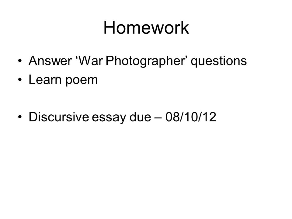 Homework Answer 'War Photographer' questions Learn poem Discursive essay due – 08/10/12