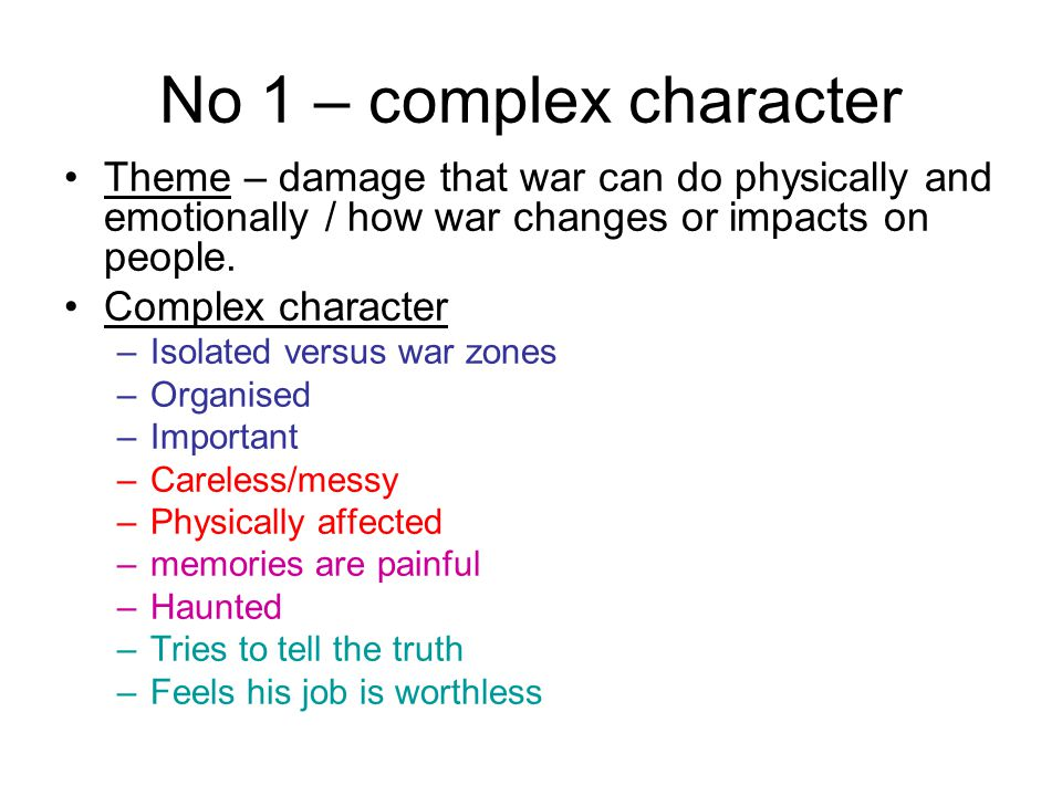No 1 – complex character Theme – damage that war can do physically and emotionally / how war changes or impacts on people.