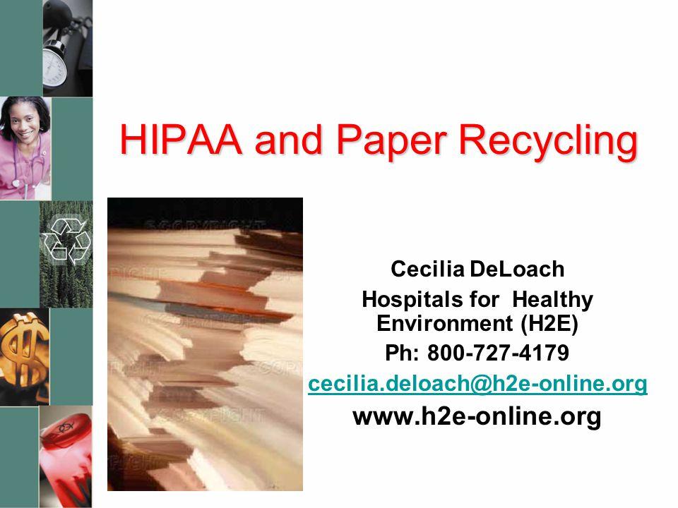 HIPAA and Paper Recycling Cecilia DeLoach Hospitals for Healthy Environment (H2E) Ph: 800-727-4179 cecilia.deloach@h2e-online.org www.h2e-online.org