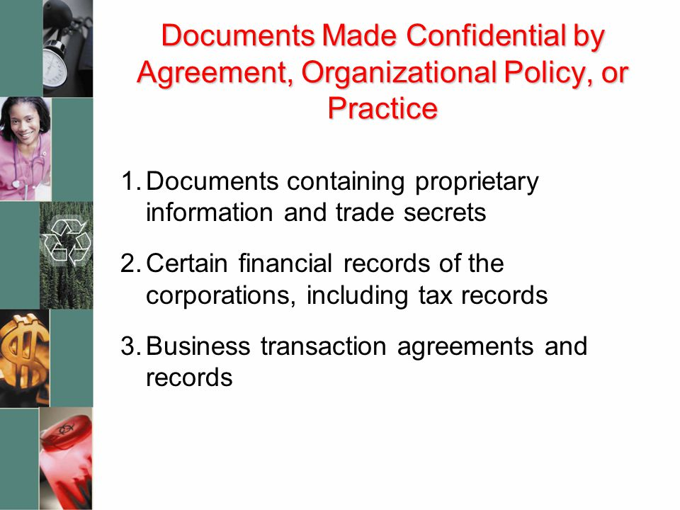 Documents Made Confidential by Agreement, Organizational Policy, or Practice 1.Documents containing proprietary information and trade secrets 2.Certain financial records of the corporations, including tax records 3.Business transaction agreements and records