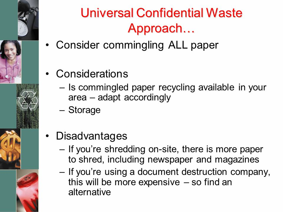 Universal Confidential Waste Approach… Consider commingling ALL paper Considerations –Is commingled paper recycling available in your area – adapt acc
