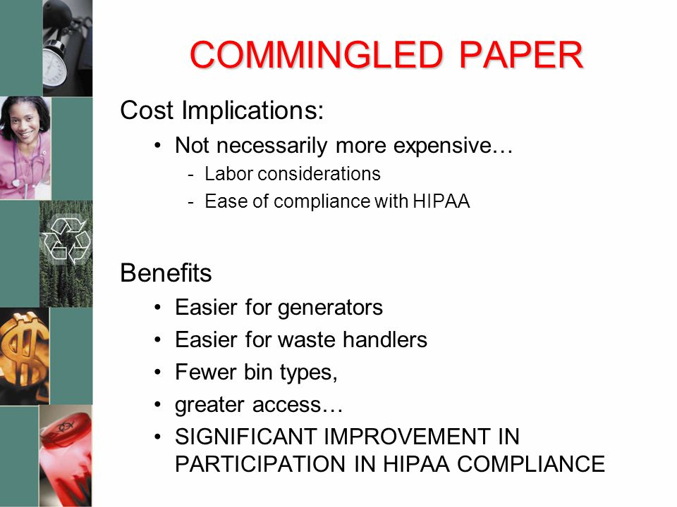 COMMINGLED PAPER Cost Implications: Not necessarily more expensive… -Labor considerations -Ease of compliance with HIPAA Benefits Easier for generators Easier for waste handlers Fewer bin types, greater access… SIGNIFICANT IMPROVEMENT IN PARTICIPATION IN HIPAA COMPLIANCE