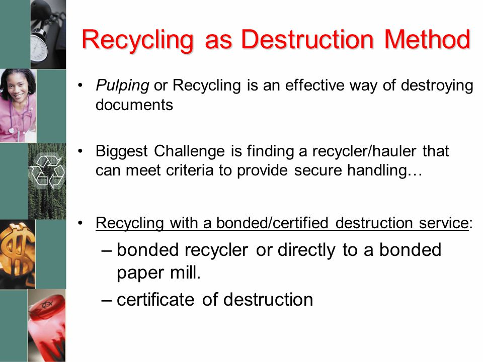 Recycling as Destruction Method Pulping or Recycling is an effective way of destroying documents Biggest Challenge is finding a recycler/hauler that c