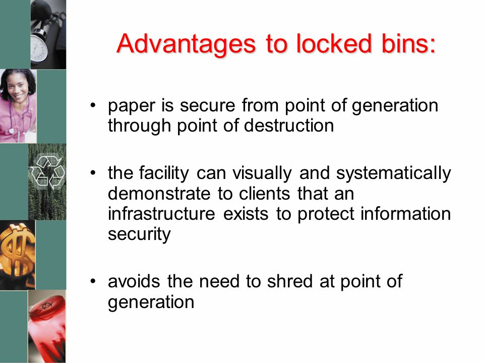 Advantages to locked bins: paper is secure from point of generation through point of destruction the facility can visually and systematically demonstrate to clients that an infrastructure exists to protect information security avoids the need to shred at point of generation