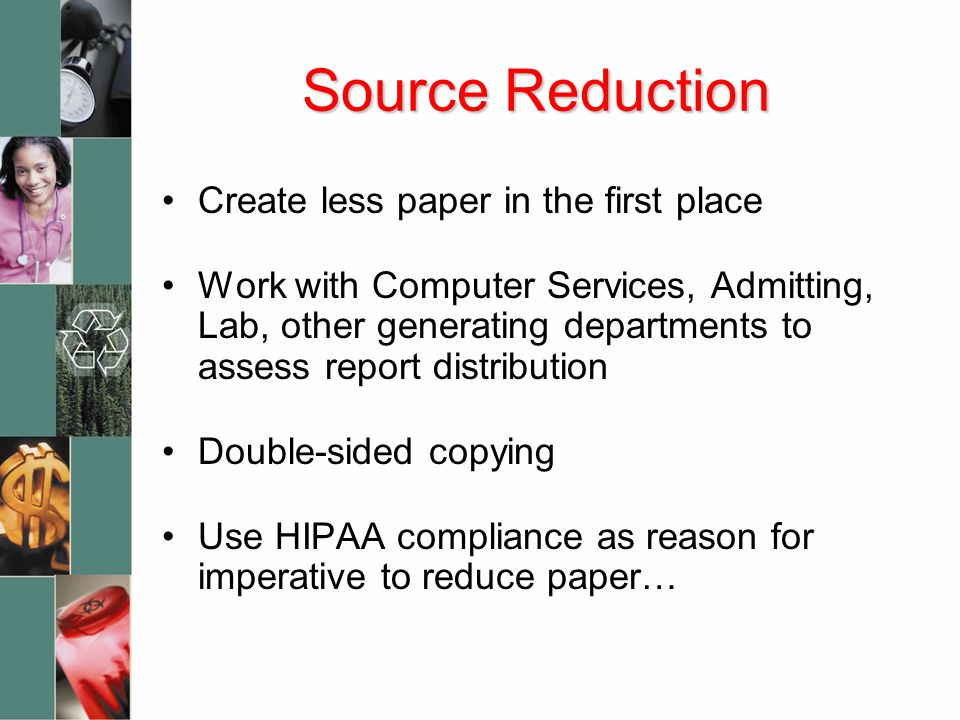 Source Reduction Create less paper in the first place Work with Computer Services, Admitting, Lab, other generating departments to assess report distribution Double-sided copying Use HIPAA compliance as reason for imperative to reduce paper…