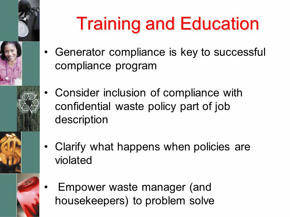 Training and Education Generator compliance is key to successful compliance program Consider inclusion of compliance with confidential waste policy part of job description Clarify what happens when policies are violated Empower waste manager (and housekeepers) to problem solve