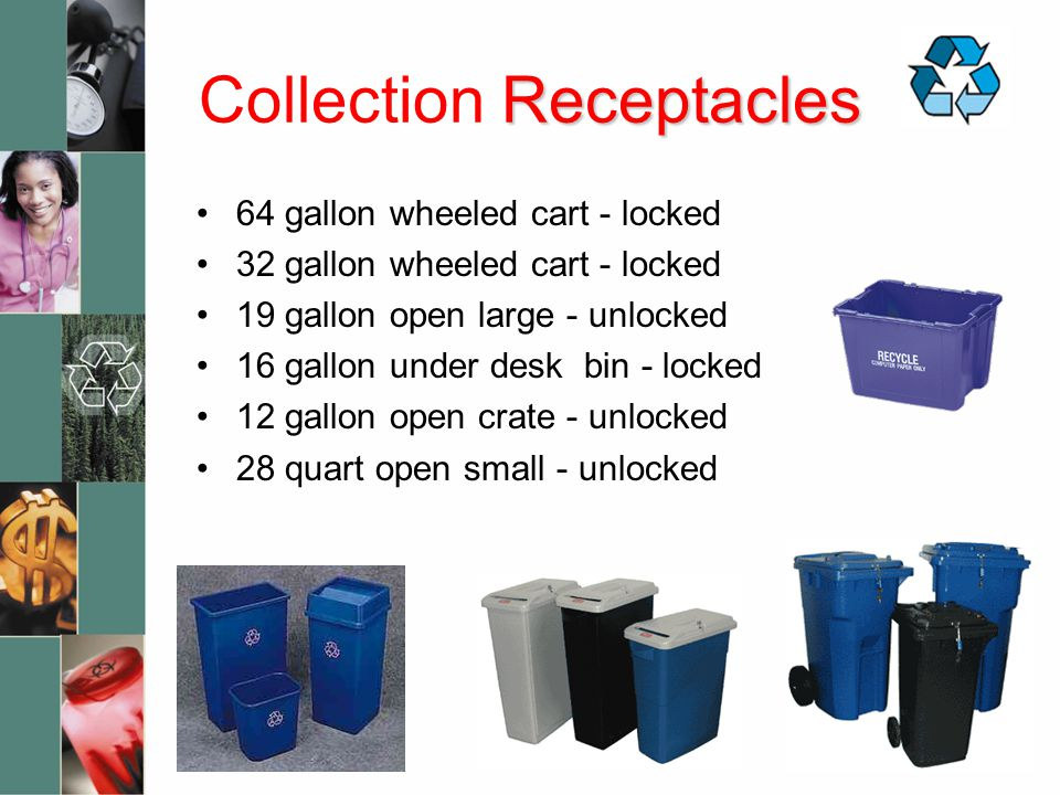 Receptacles Collection Receptacles 64 gallon wheeled cart - locked 32 gallon wheeled cart - locked 19 gallon open large - unlocked 16 gallon under desk bin - locked 12 gallon open crate - unlocked 28 quart open small - unlocked