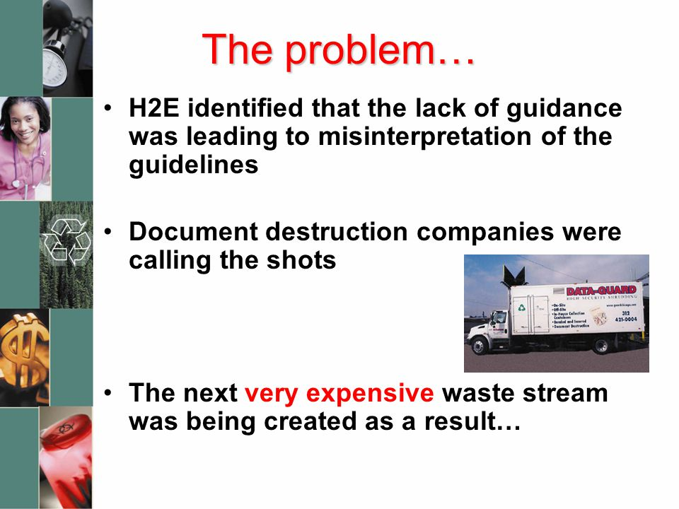 The problem… H2E identified that the lack of guidance was leading to misinterpretation of the guidelines Document destruction companies were calling the shots The next very expensive waste stream was being created as a result…