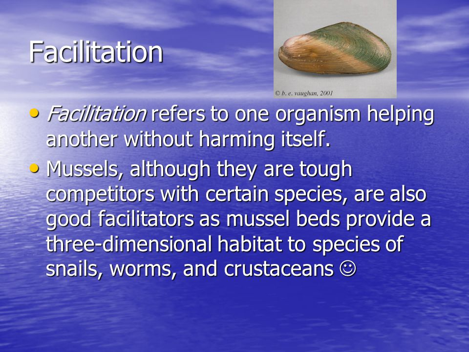 Facilitation Facilitation refers to one organism helping another without harming itself.