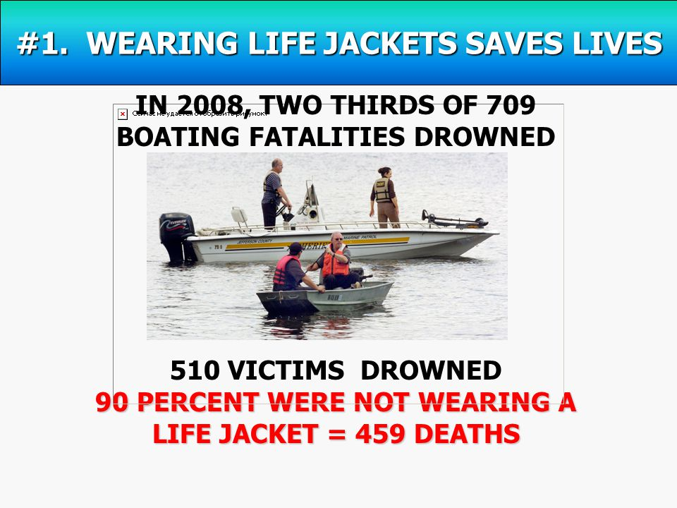 510 VICTIMS DROWNED 90 PERCENT WERE NOT WEARING A LIFE JACKET = 459 DEATHS IN 2008, TWO THIRDS OF 709 BOATING FATALITIES DROWNED #1.