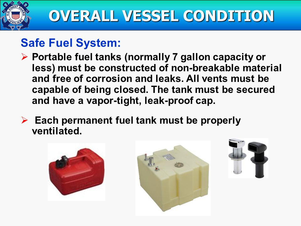 Safe Fuel System:  Portable fuel tanks (normally 7 gallon capacity or less) must be constructed of non-breakable material and free of corrosion and leaks.
