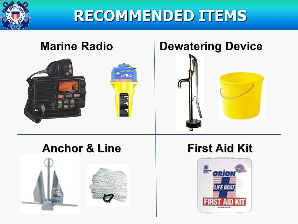 Marine RadioDewatering Device Anchor & Line First Aid Kit Anchor & Line First Aid Kit RECOMMENDED ITEMS RECOMMENDED ITEMS