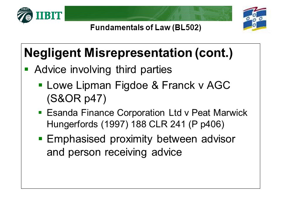 Fundamentals of Law (BL502) Negligent Misrepresentation (cont.)  Advice involving third parties  Lowe Lipman Figdoe & Franck v AGC (S&OR p47)  Esanda Finance Corporation Ltd v Peat Marwick Hungerfords (1997) 188 CLR 241 (P p406)  Emphasised proximity between advisor and person receiving advice