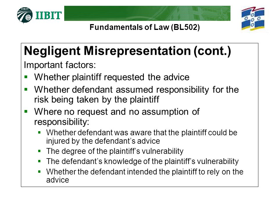 Fundamentals of Law (BL502) Negligent Misrepresentation (cont.) Important factors:  Whether plaintiff requested the advice  Whether defendant assumed responsibility for the risk being taken by the plaintiff  Where no request and no assumption of responsibility:  Whether defendant was aware that the plaintiff could be injured by the defendant's advice  The degree of the plaintiff's vulnerability  The defendant's knowledge of the plaintiff's vulnerability  Whether the defendant intended the plaintiff to rely on the advice