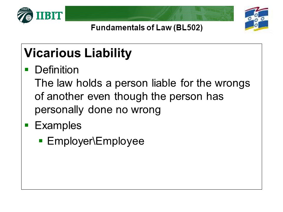 Fundamentals of Law (BL502) Vicarious Liability  Definition The law holds a person liable for the wrongs of another even though the person has personally done no wrong  Examples  Employer\Employee