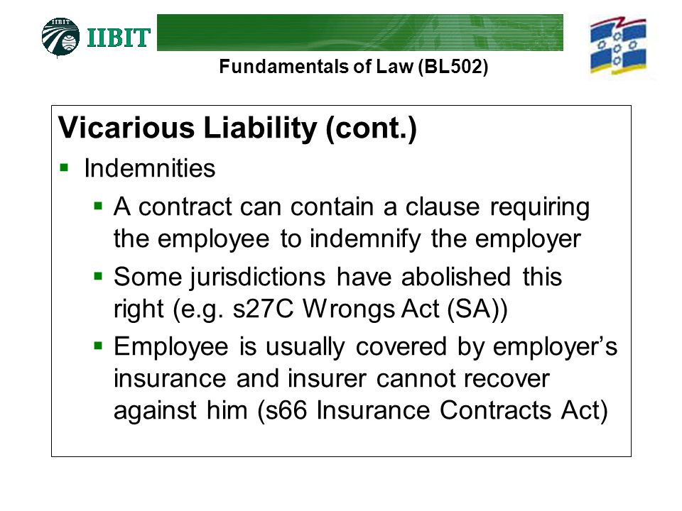 Fundamentals of Law (BL502) Vicarious Liability (cont.)  Indemnities  A contract can contain a clause requiring the employee to indemnify the employer  Some jurisdictions have abolished this right (e.g.