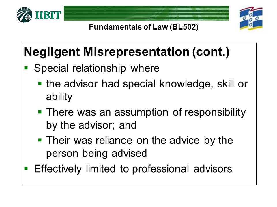 Fundamentals of Law (BL502) Negligent Misrepresentation (cont.)  Special relationship where  the advisor had special knowledge, skill or ability  There was an assumption of responsibility by the advisor; and  Their was reliance on the advice by the person being advised  Effectively limited to professional advisors