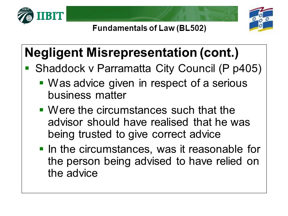Fundamentals of Law (BL502) Negligent Misrepresentation (cont.)  Shaddock v Parramatta City Council (P p405)  Was advice given in respect of a serious business matter  Were the circumstances such that the advisor should have realised that he was being trusted to give correct advice  In the circumstances, was it reasonable for the person being advised to have relied on the advice