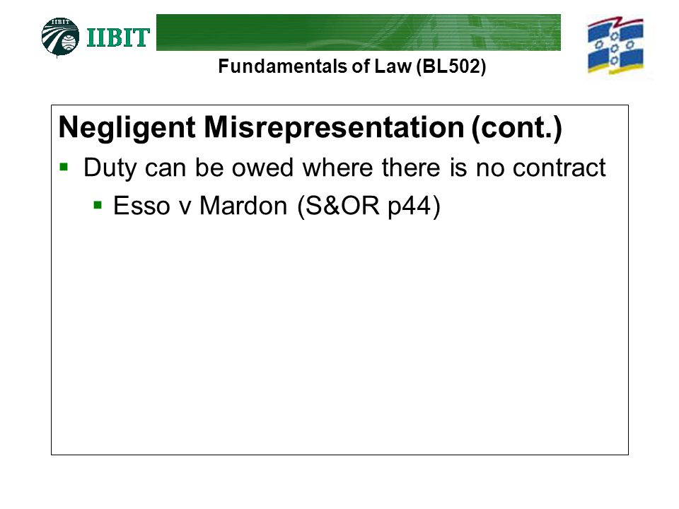 Fundamentals of Law (BL502) Negligent Misrepresentation (cont.)  Duty can be owed where there is no contract  Esso v Mardon (S&OR p44)