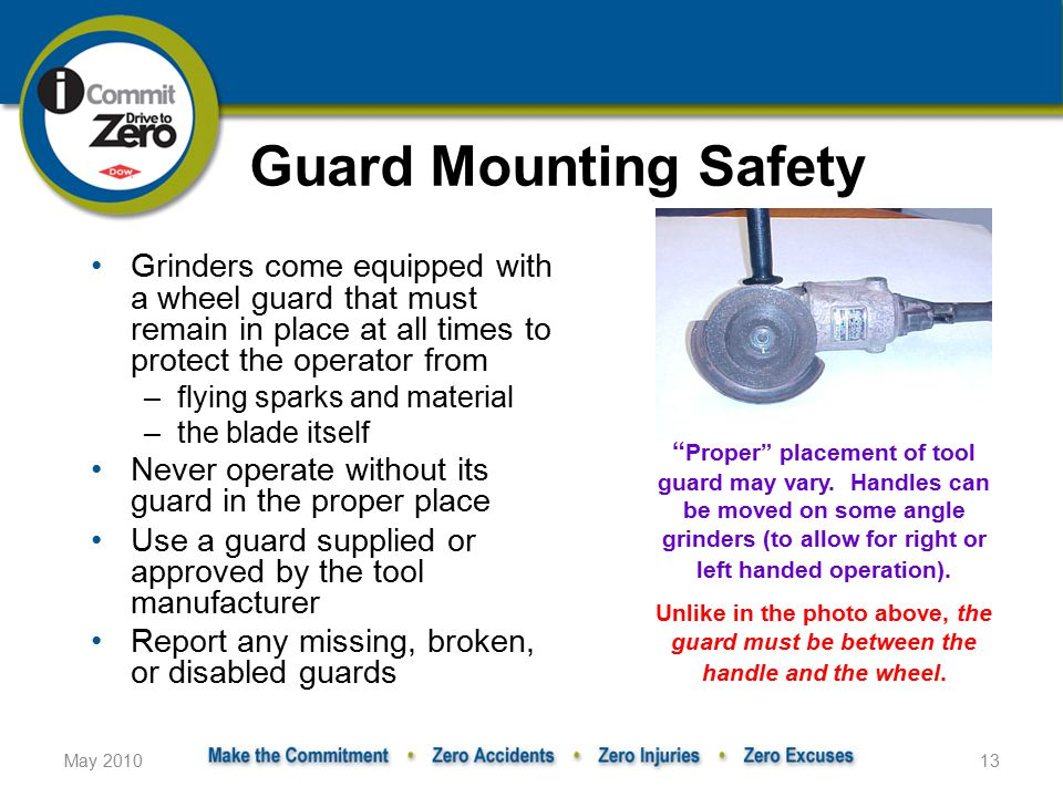 May 201013 Guard Mounting Safety Grinders come equipped with a wheel guard that must remain in place at all times to protect the operator from –flying sparks and material –the blade itself Never operate without its guard in the proper place Use a guard supplied or approved by the tool manufacturer Report any missing, broken, or disabled guards Proper placement of tool guard may vary.