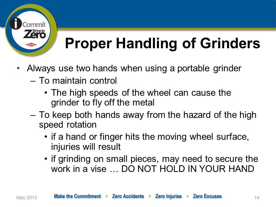 May 201014 Proper Handling of Grinders Always use two hands when using a portable grinder –To maintain control The high speeds of the wheel can cause the grinder to fly off the metal –To keep both hands away from the hazard of the high speed rotation if a hand or finger hits the moving wheel surface, injuries will result if grinding on small pieces, may need to secure the work in a vise … DO NOT HOLD IN YOUR HAND
