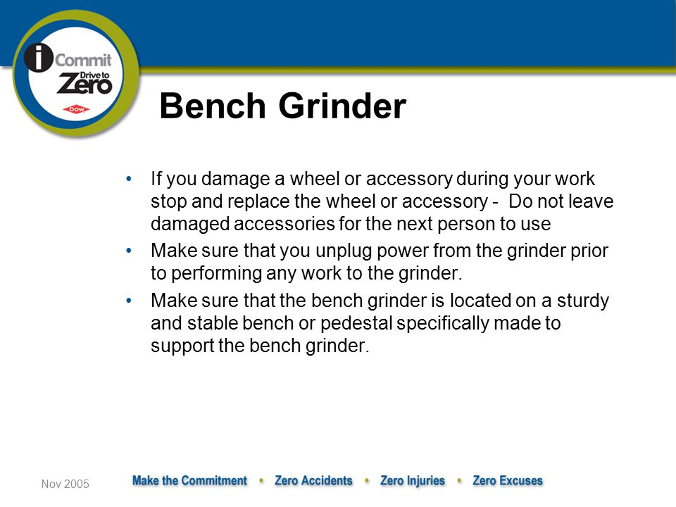 Nov 2005 If you damage a wheel or accessory during your work stop and replace the wheel or accessory - Do not leave damaged accessories for the next person to use Make sure that you unplug power from the grinder prior to performing any work to the grinder.