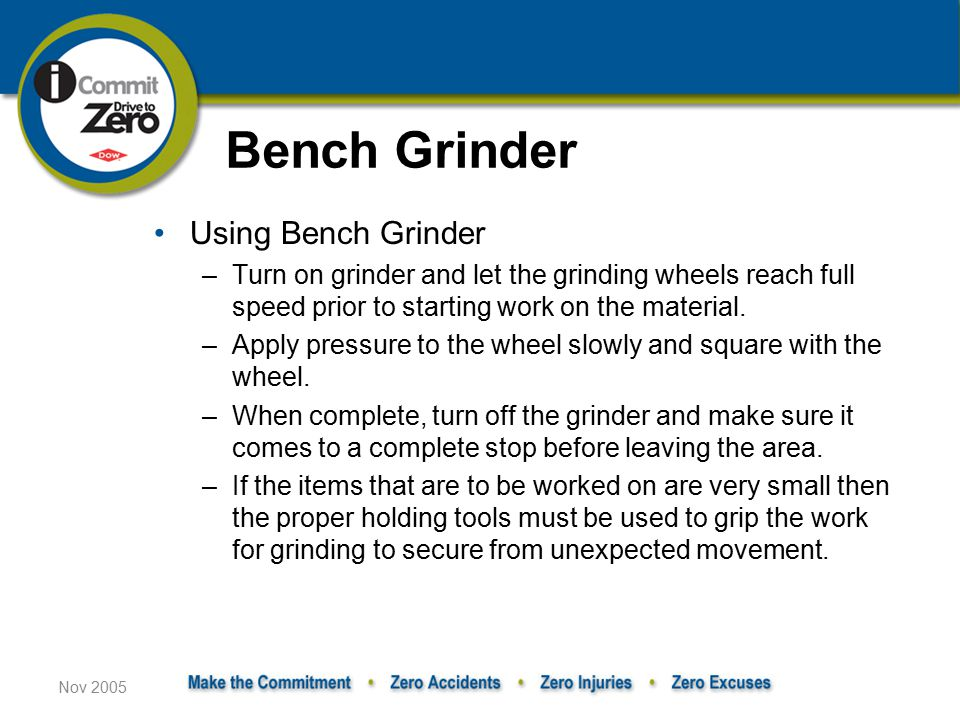 Nov 2005 Using Bench Grinder –Turn on grinder and let the grinding wheels reach full speed prior to starting work on the material.