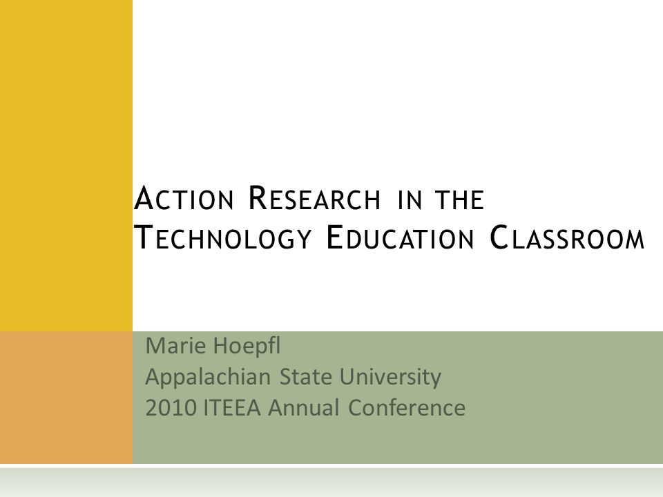 Marie Hoepfl Appalachian State University 2010 ITEEA Annual Conference A CTION R ESEARCH IN THE T ECHNOLOGY E DUCATION C LASSROOM