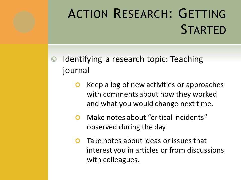 A CTION R ESEARCH : G ETTING S TARTED  Identifying a research topic: Teaching journal Keep a log of new activities or approaches with comments about how they worked and what you would change next time.