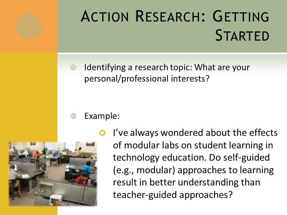 A CTION R ESEARCH : G ETTING S TARTED  Identifying a research topic: What are your personal/professional interests.