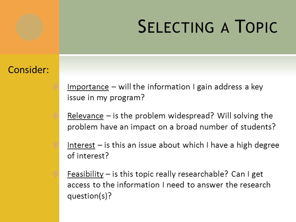 S ELECTING A T OPIC Consider:  Importance – will the information I gain address a key issue in my program.
