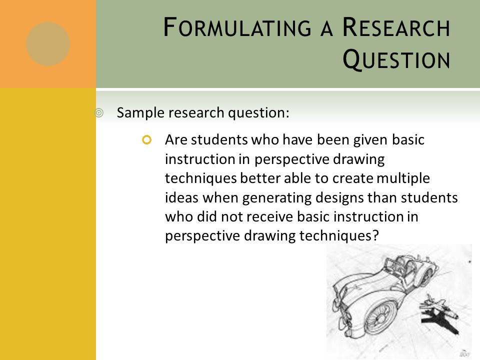 F ORMULATING A R ESEARCH Q UESTION  Sample research question: Are students who have been given basic instruction in perspective drawing techniques better able to create multiple ideas when generating designs than students who did not receive basic instruction in perspective drawing techniques