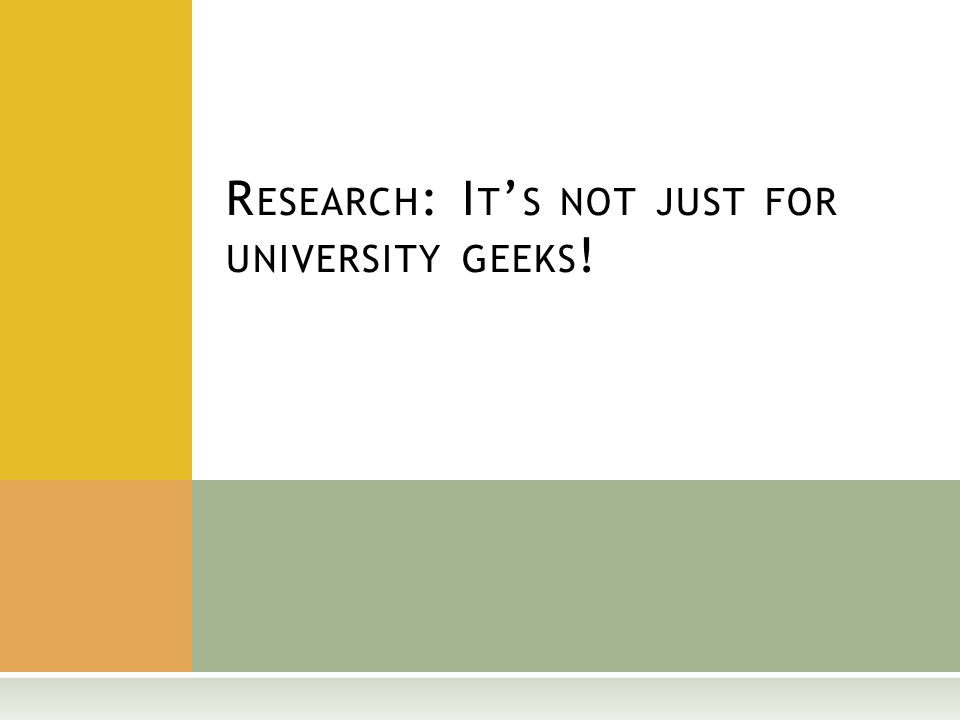 R ESEARCH : I T ' S NOT JUST FOR UNIVERSITY GEEKS !