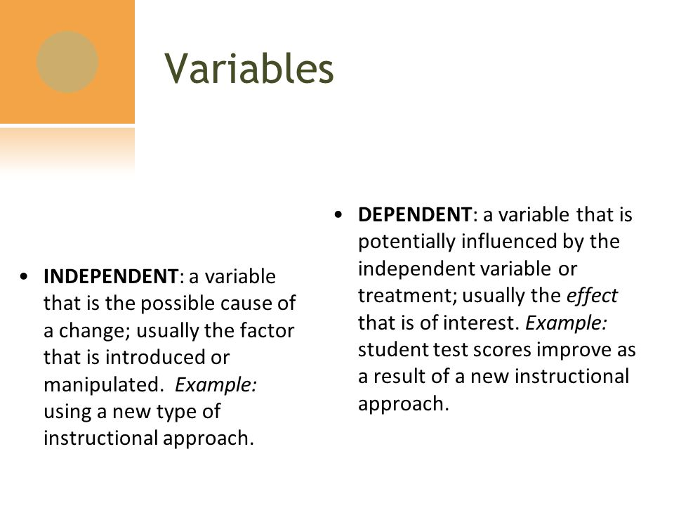 Variables INDEPENDENT: a variable that is the possible cause of a change; usually the factor that is introduced or manipulated.