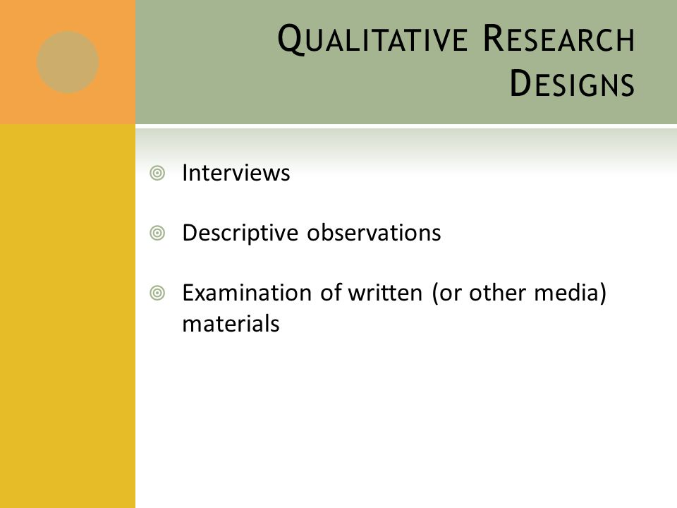 Q UALITATIVE R ESEARCH D ESIGNS  Interviews  Descriptive observations  Examination of written (or other media) materials