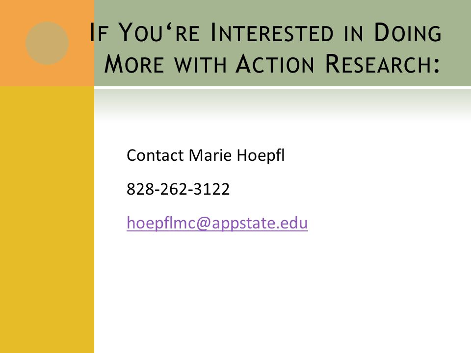 I F Y OU ' RE I NTERESTED IN D OING M ORE WITH A CTION R ESEARCH : Contact Marie Hoepfl 828-262-3122 hoepflmc@appstate.edu
