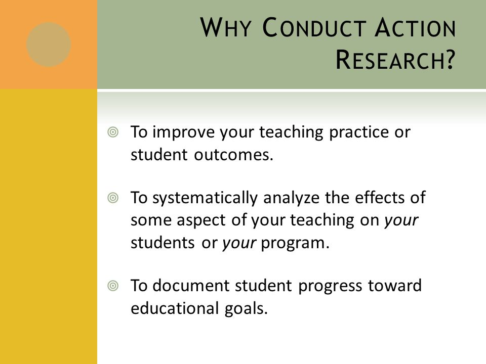 W HY C ONDUCT A CTION R ESEARCH .  To improve your teaching practice or student outcomes.