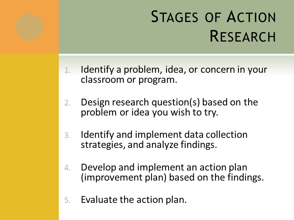 S TAGES OF A CTION R ESEARCH 1. Identify a problem, idea, or concern in your classroom or program.
