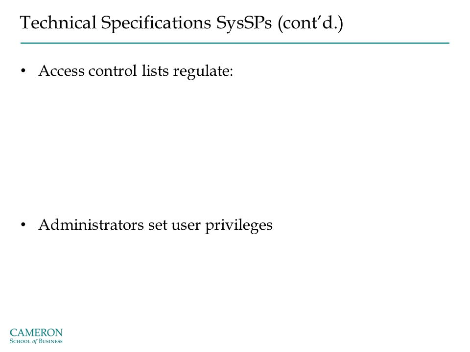 Technical Specifications SysSPs (cont'd.) Access control lists regulate: Administrators set user privileges