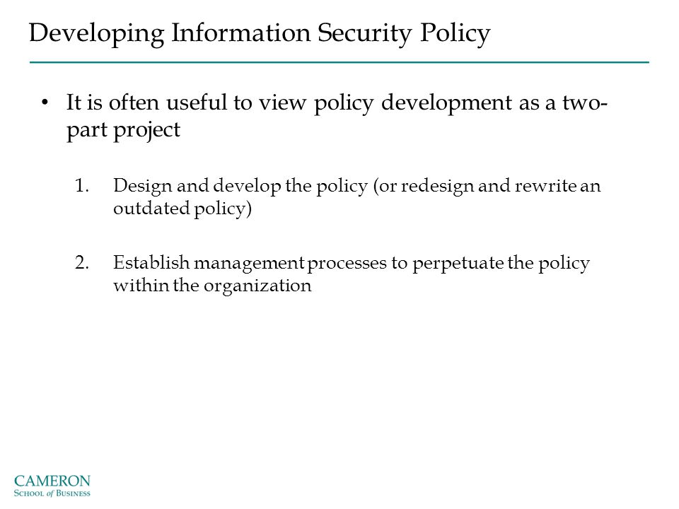 Developing Information Security Policy It is often useful to view policy development as a two- part project 1.Design and develop the policy (or redesi