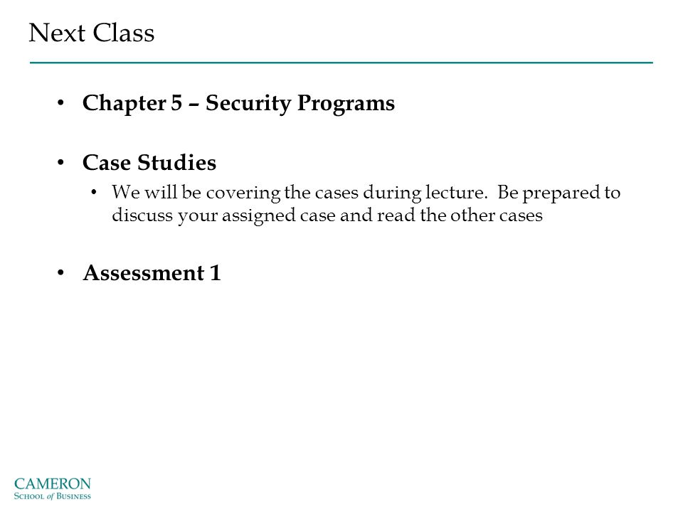 Next Class Chapter 5 – Security Programs Case Studies We will be covering the cases during lecture. Be prepared to discuss your assigned case and read