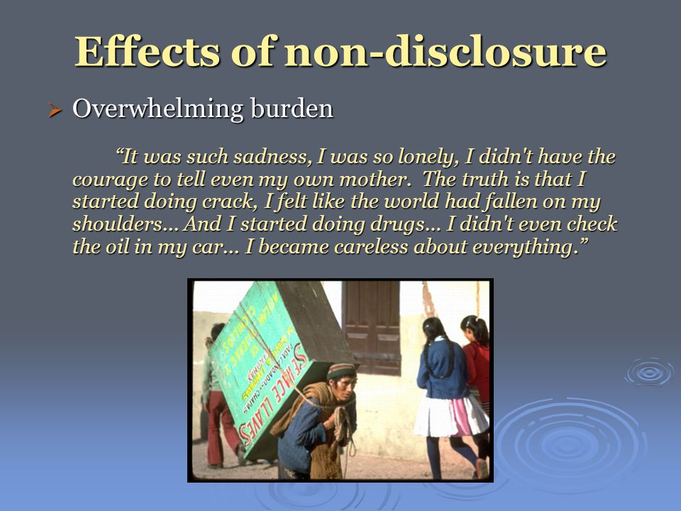 Effects of non-disclosure  Overwhelming burden It was such sadness, I was so lonely, I didn t have the courage to tell even my own mother.