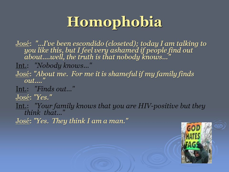 Homophobia José: …I ve been escondido (closeted); today I am talking to you like this, but I feel very ashamed if people find out about....well, the truth is that nobody knows... Int.: Nobody knows… José: About me.