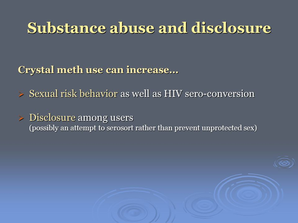 Substance abuse and disclosure Crystal meth use can increase…  Sexual risk behavior as well as HIV sero-conversion  Disclosure among users (possibly an attempt to serosort rather than prevent unprotected sex)
